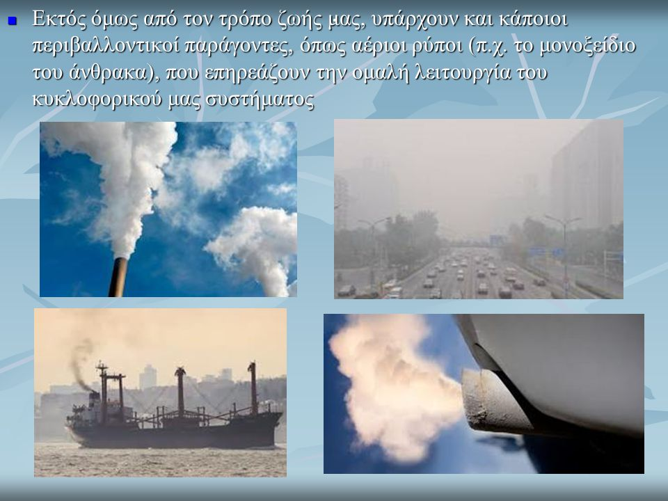 Εκτός όμως από τον τρόπο ζωής μας, υπάρχουν και κάποιοι περιβαλλοντικοί παράγοντες, όπως αέριοι ρύποι (π.χ. το μονοξείδιο του άνθρακα), που επηρεάζουν την ομαλή λειτουργία του κυκλοφορικού μας συστήματος