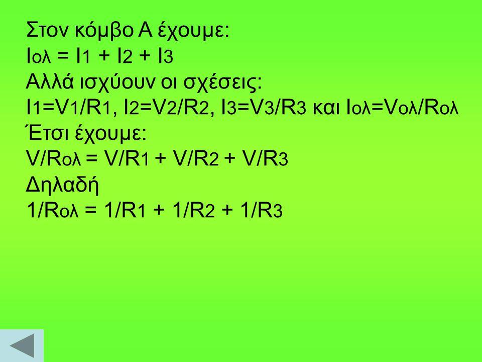 Στον κόμβο Α έχουμε: Ιολ = Ι1 + Ι2 + Ι3. Αλλά ισχύουν οι σχέσεις: I1=V1/R1, I2=V2/R2, I3=V3/R3 και Ιολ=Vολ/Rολ.