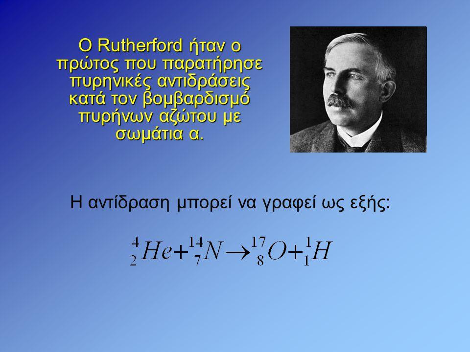 Ο Rutherford ήταν ο πρώτος που παρατήρησε πυρηνικές αντιδράσεις κατά τον βομβαρδισμό πυρήνων αζώτου με σωμάτια α.