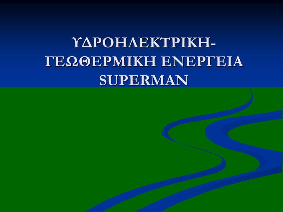 ΥΔΡΟΗΛΕΚΤΡΙΚΗ-ΓΕΩΘΕΡΜΙΚΗ ΕΝΕΡΓΕΙΑ SUPERMAN