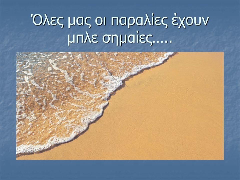 Όλες μας οι παραλίες έχουν μπλε σημαίες…..