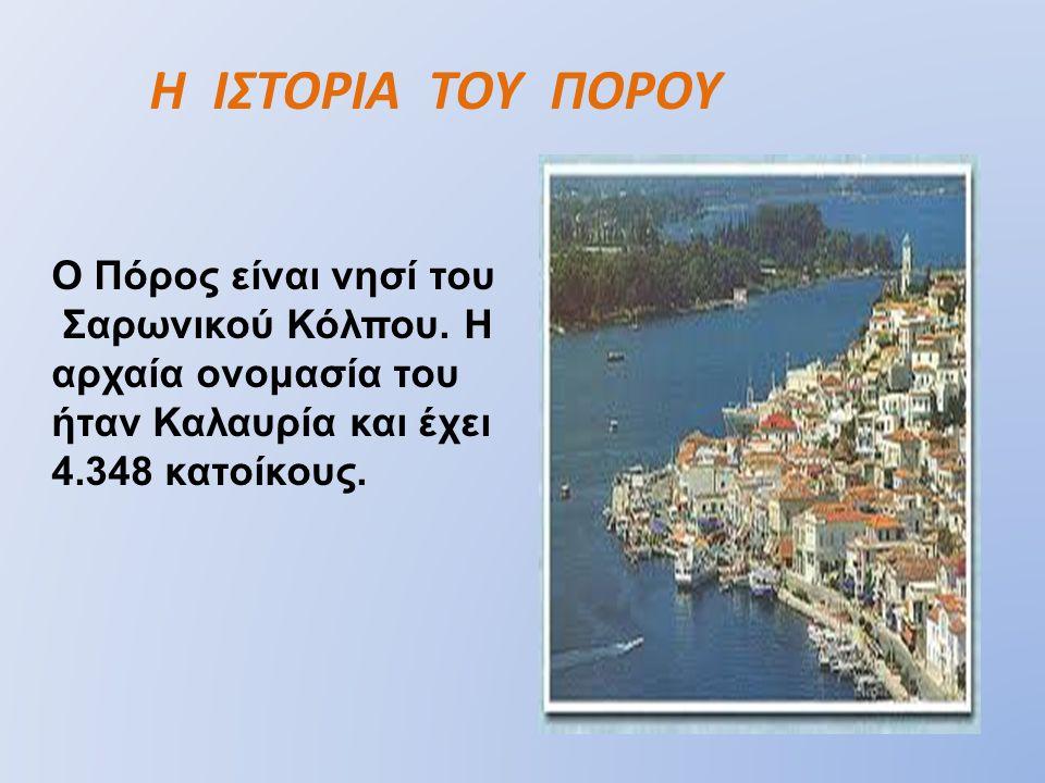 Η ΙΣΤΟΡΙΑ ΤΟΥ ΠΟΡΟΥ Ο Πόρος είναι νησί του Σαρωνικού Κόλπου.