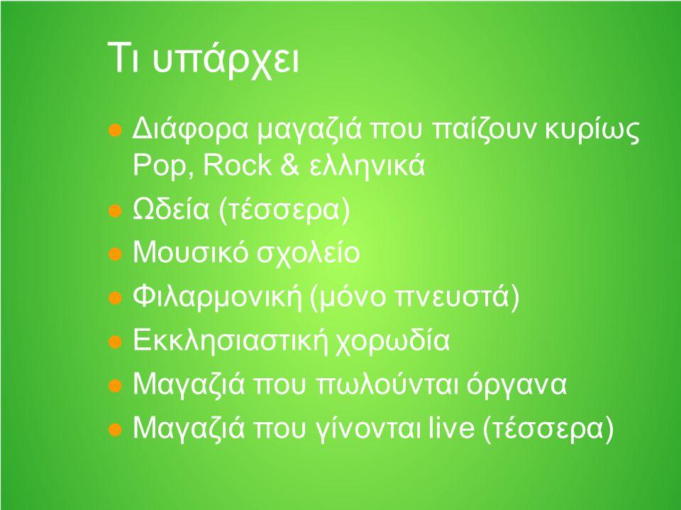 Τι υπάρχει Διάφορα μαγαζιά που παίζουν κυρίως Pop, Rock & ελληνικά