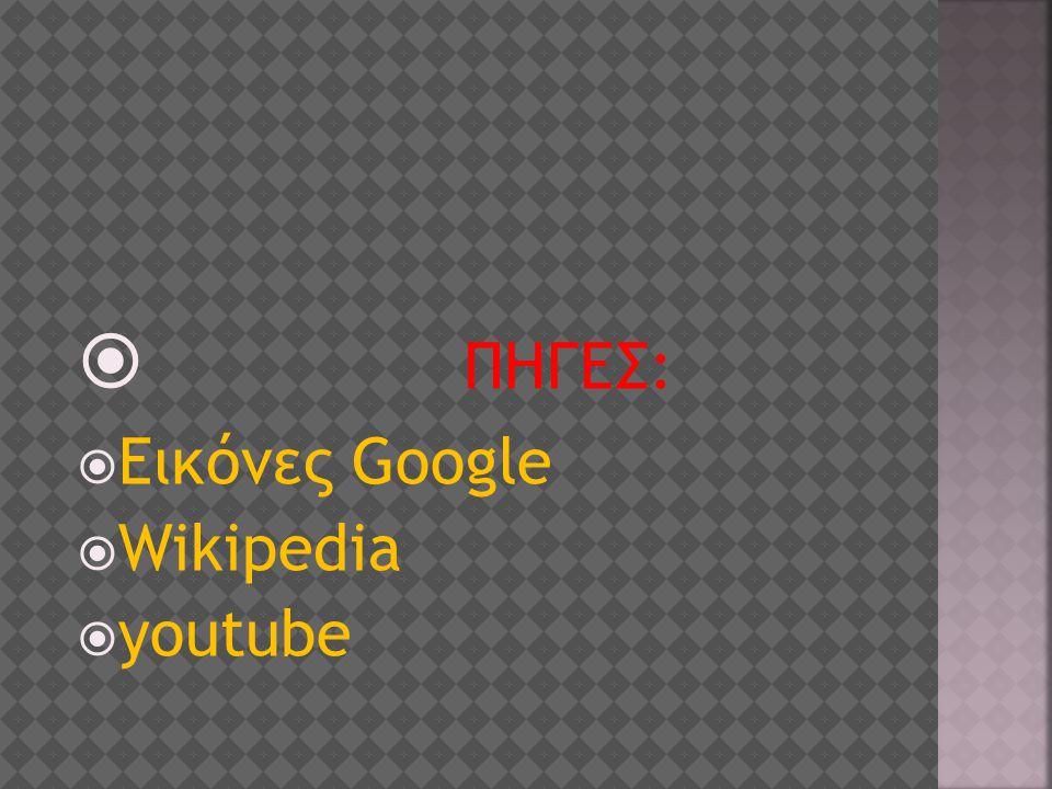 ΠΗΓΕΣ: Εικόνες Google Wikipedia youtube