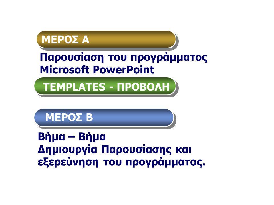 ΜΕΡΟΣ Α Παρουσίαση του προγράμματος Μicrosoft PowerPoint. TEMPLATES - ΠΡΟΒΟΛΗ. ΜΕΡΟΣ Β. Βήμα – Βήμα.