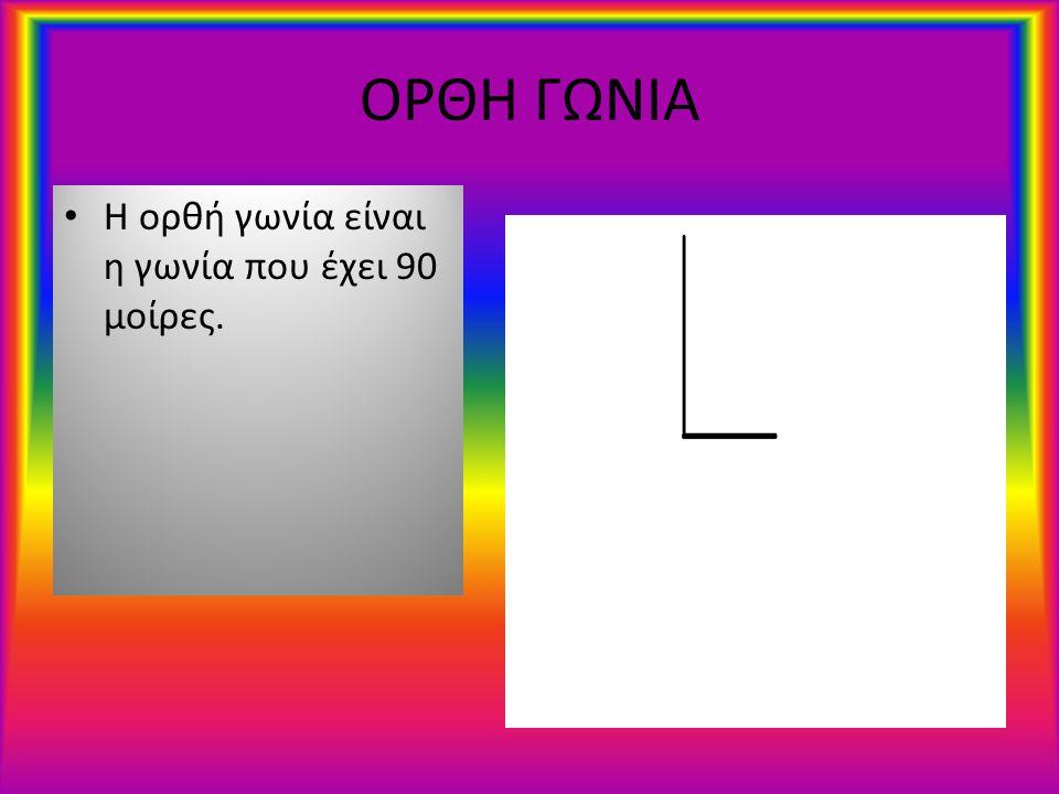 ΟΡΘΗ ΓΩΝΙΑ Η ορθή γωνία είναι η γωνία που έχει 90 μοίρες.