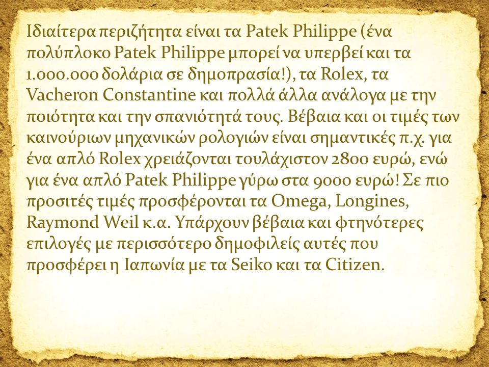 Ιδιαίτερα περιζήτητα είναι τα Patek Philippe (ένα πολύπλοκο Patek Philippe μπορεί να υπερβεί και τα 1.000.000 δολάρια σε δημοπρασία!), τα Rolex, τα Vacheron Constantine και πολλά άλλα ανάλογα με την ποιότητα και την σπανιότητά τους.