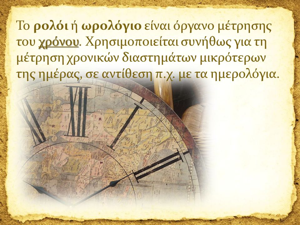 Το ρολόι ή ωρολόγιο είναι όργανο μέτρησης του χρόνου