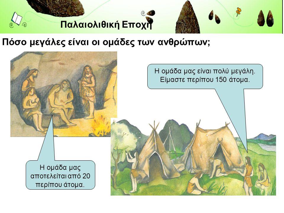 Παλαιολιθική Εποχή Πόσο μεγάλες είναι οι ομάδες των ανθρώπων;