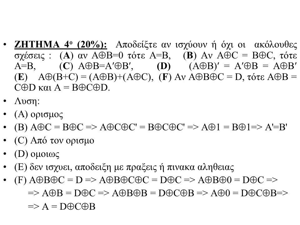 ΖΗΤΗΜΑ 4ο (20%): Αποδείξτε αν ισχύουν ή όχι οι ακόλουθες σχέσεις : (Α) αν ΑΒ=0 τότε Α=Β, (Β) Αν ΑC = ΒC, τότε Α=Β, (C) AB=AB, (D) (AB) = AB = AB (E) A(B+C) = (AB)+(AC), (F) Αν ABC = D, τότε AB = CD και A = BCD.