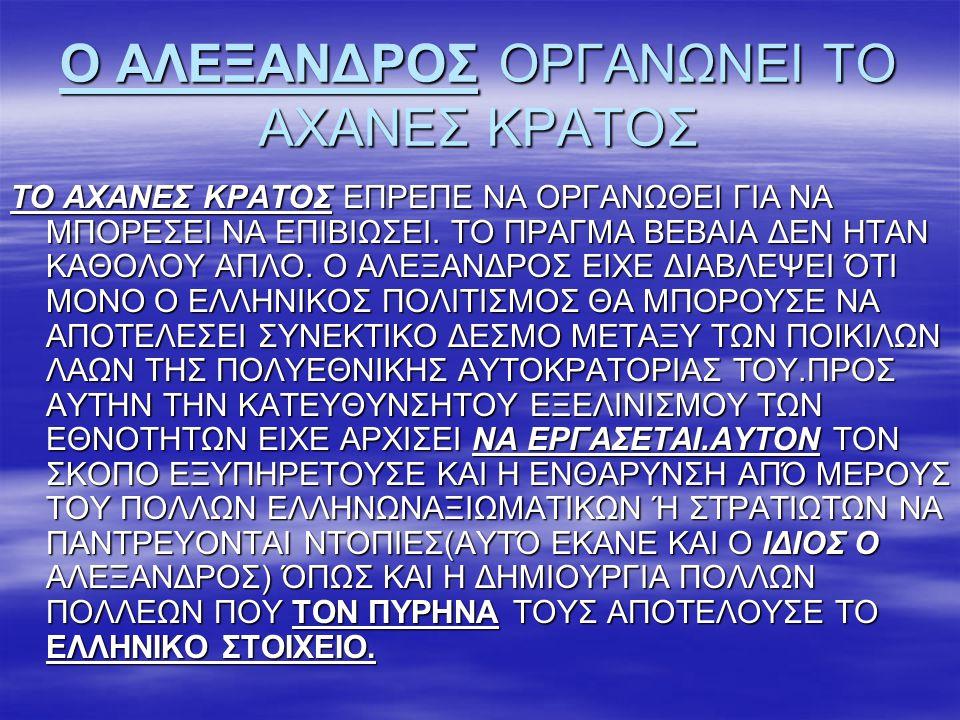 Ο ΑΛΕΞΑΝΔΡΟΣ ΟΡΓΑΝΩΝΕΙ ΤΟ ΑΧΑΝΕΣ ΚΡΑΤΟΣ