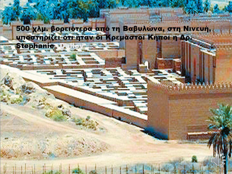 500 χλμ. βορειότερα από τη Βαβυλώνα, στη Νινευή, υποστηρίζει ότι ήταν οι Κρεμαστοί Κήποι η Δρ.