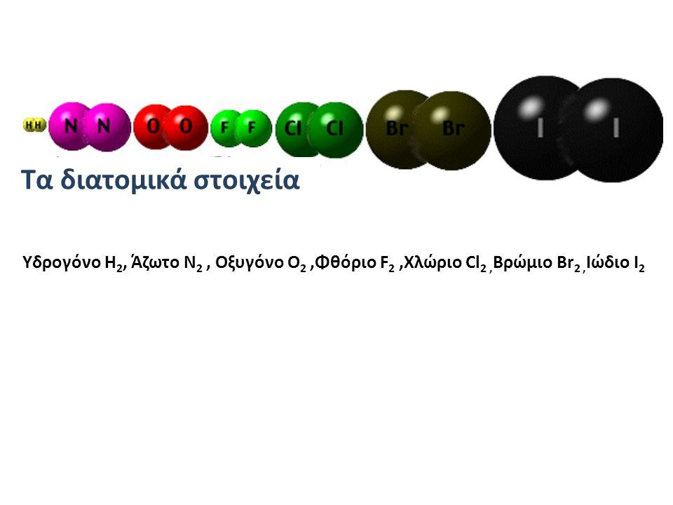 Τα διατομικά στοιχεία Υδρογόνο H2, Άζωτο N2 , Οξυγόνο O2 ,Φθόριο F2 ,Χλώριο Cl2 ,Βρώμιο Br2 ,Ιώδιο I2.