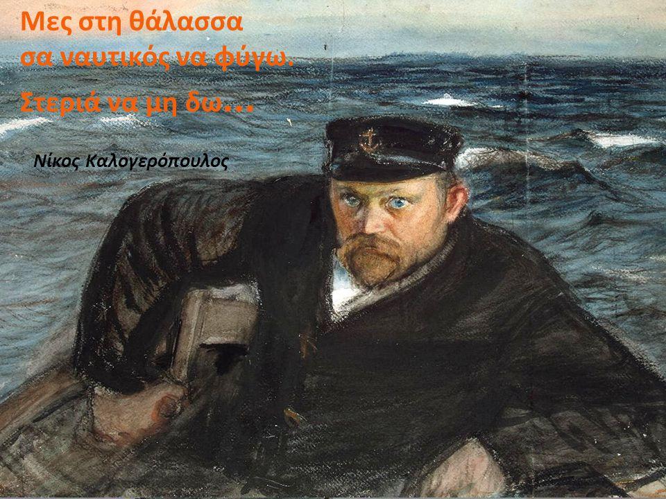 Μες στη θάλασσα σα ναυτικός να φύγω. Στεριά να μη δω...