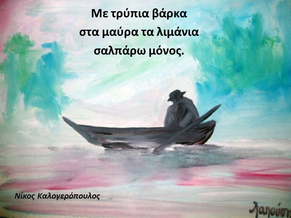 Με τρύπια βάρκα στα μαύρα τα λιμάνια σαλπάρω μόνος.