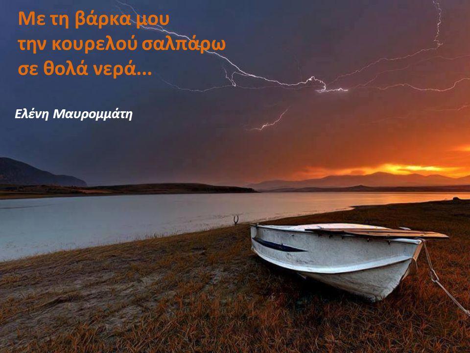 Με τη βάρκα μου την κουρελού σαλπάρω σε θολά νερά...