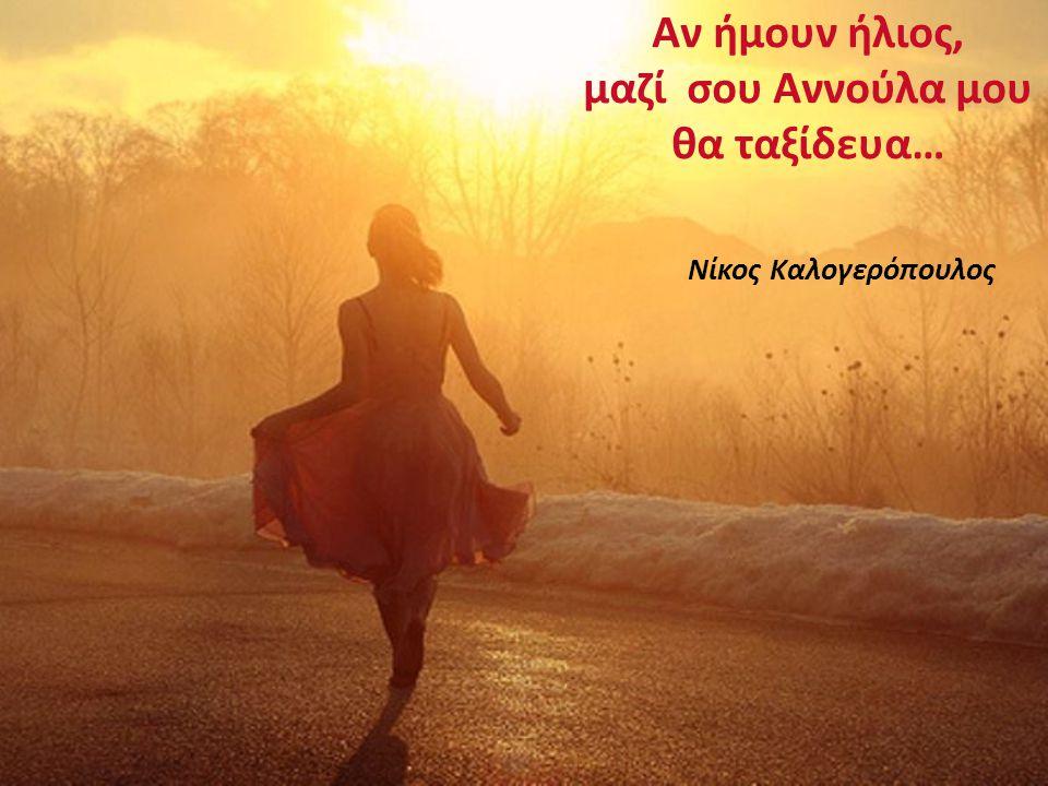 Αν ήμουν ήλιος, μαζί σου Αννούλα μου θα ταξίδευα…