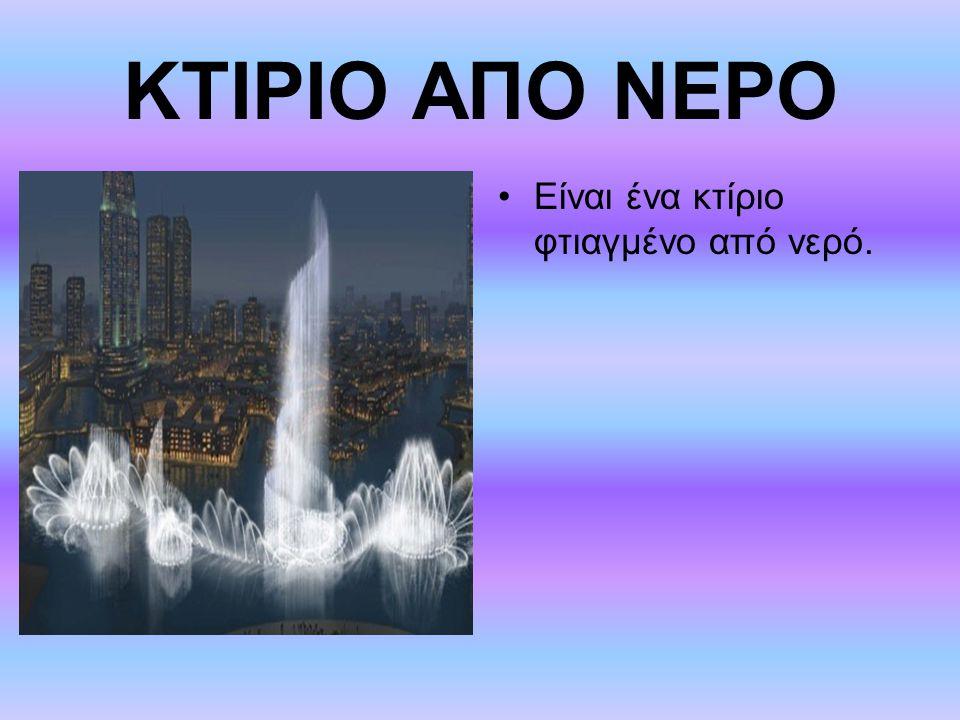 ΚΤΙΡΙΟ ΑΠΟ ΝΕΡΟ Είναι ένα κτίριο φτιαγμένο από νερό.