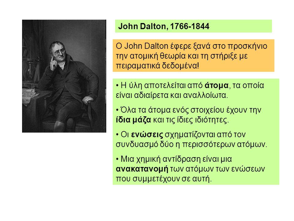 John Dalton, 1766-1844 O John Dalton έφερε ξανά στο προσκήνιο την ατομική θεωρία και τη στήριξε με πειραματικά δεδομένα!