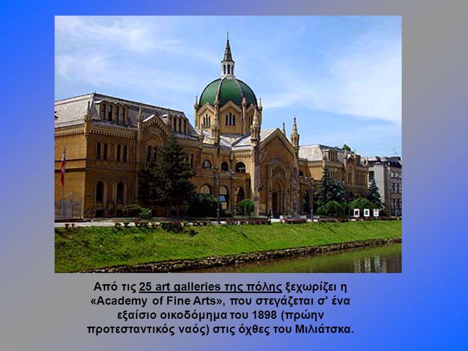 Από τις 25 art galleries της πόλης ξεχωρίζει η «Academy of Fine Arts», που στεγάζεται σ ένα εξαίσιο οικοδόμημα του 1898 (πρώην προτεσταντικός ναός) στις όχθες του Μιλιάτσκα.