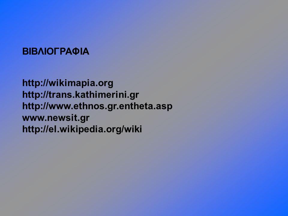 ΒΙΒΛΙΟΓΡΑΦΙΑ http://wikimapia.org. http://trans.kathimerini.gr. http://www.ethnos.gr.entheta.asp.