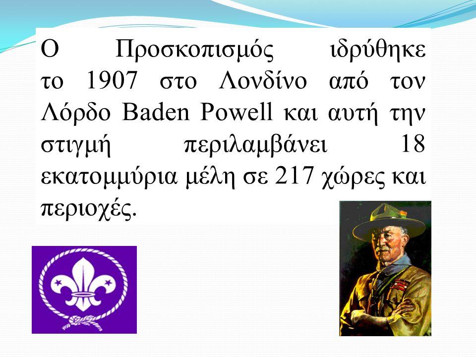 Ο Προσκοπισμός ιδρύθηκε το 1907 στο Λονδίνο από τον Λόρδο Baden Powell και αυτή την στιγμή περιλαμβάνει 18 εκατομμύρια μέλη σε 217 χώρες και περιοχές.