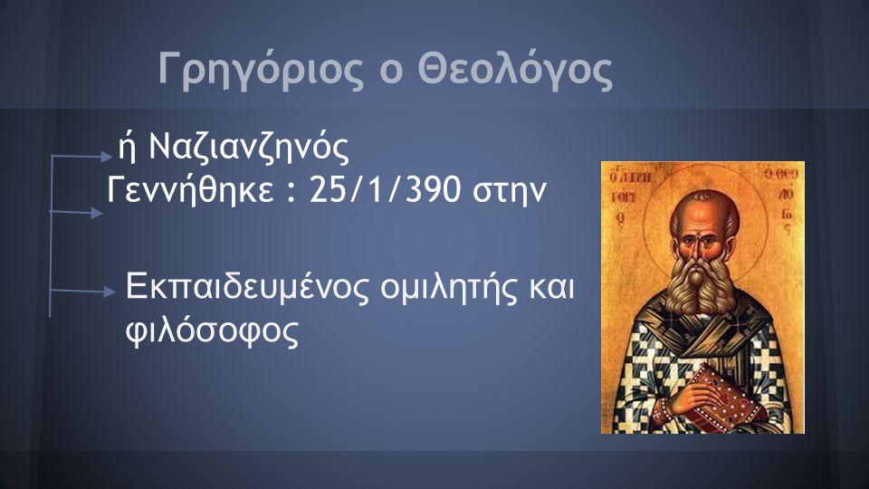 Γρηγόριος ο Θεολόγος ή Ναζιανζηνός Γεννήθηκε : 25/1/390 στην