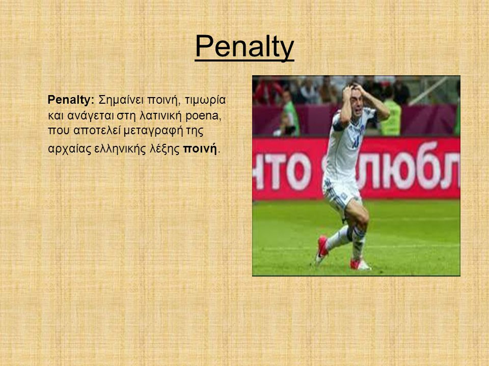 Penalty Penalty: Σημαίνει ποινή, τιμωρία και ανάγεται στη λατινική poena, που αποτελεί μεταγραφή της αρχαίας ελληνικής λέξης ποινή.