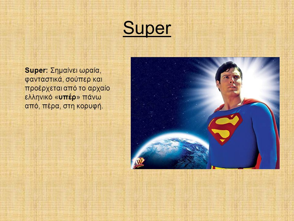 Super Super: Σημαίνει ωραία, φανταστικά, σούπερ και προέρχεται από το αρχαίο ελληνικό «υπέρ» πάνω από, πέρα, στη κορυφή.