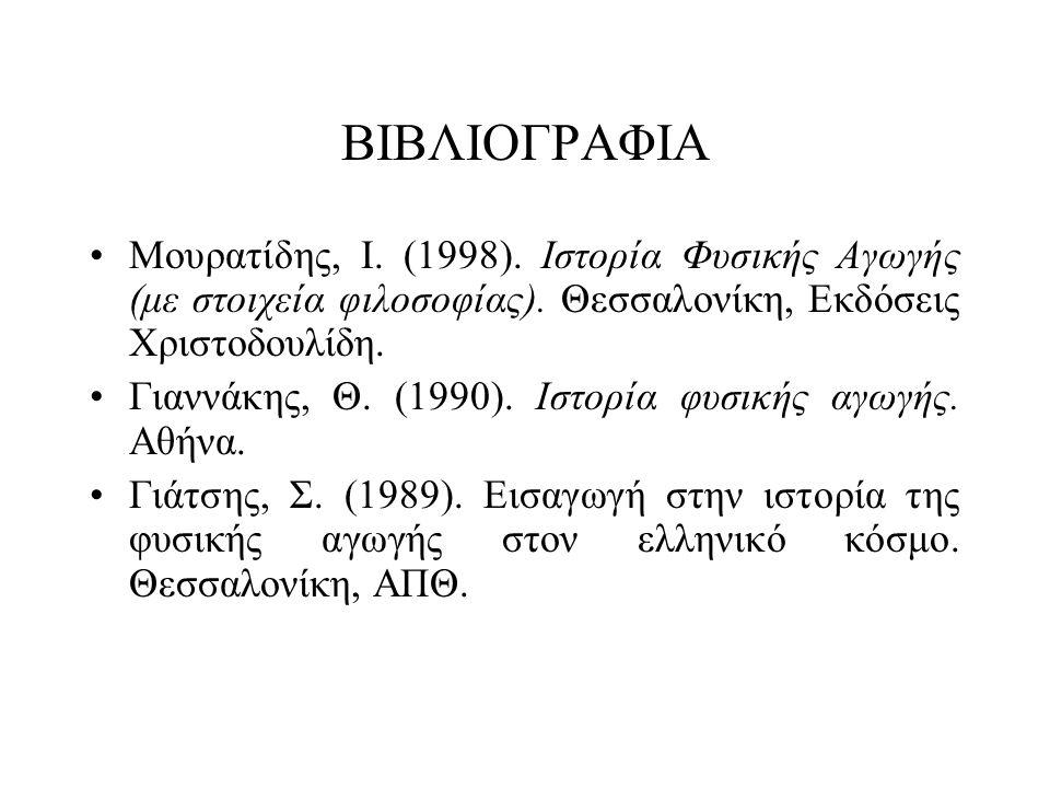 ΒΙΒΛΙΟΓΡΑΦΙΑ Μουρατίδης, Ι. (1998). Ιστορία Φυσικής Αγωγής (με στοιχεία φιλοσοφίας). Θεσσαλονίκη, Εκδόσεις Χριστοδουλίδη.