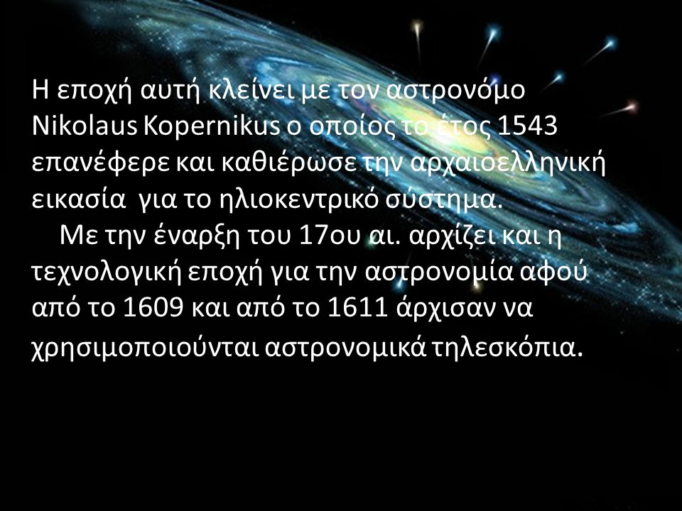 Η εποχή αυτή κλείνει με τον αστρονόμο Nikolaus Kopernikus ο οποίος το έτος 1543 επανέφερε και καθιέρωσε την αρχαιοελληνική εικασία για το ηλιοκεντρικό σύστημα.
