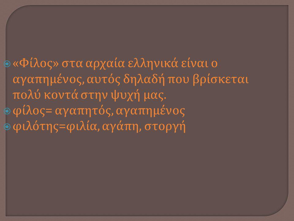 «Φίλος» στα αρχαία ελληνικά είναι ο αγαπημένος, αυτός δηλαδή που βρίσκεται πολύ κοντά στην ψυχή μας.