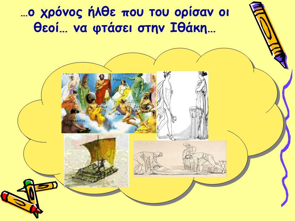 …ο χρόνος ήλθε που του ορίσαν οι θεοί… να φτάσει στην Ιθάκη…