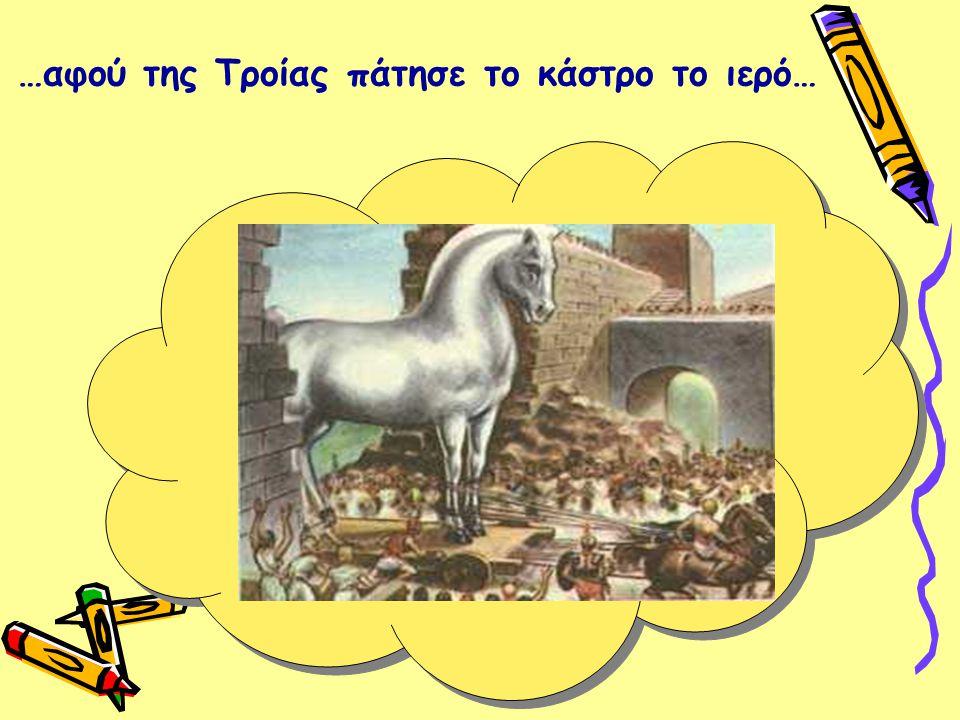 …αφού της Τροίας πάτησε το κάστρο το ιερό…