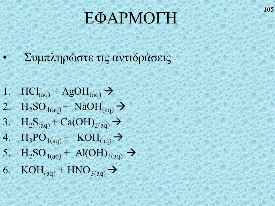 ΕΦΑΡΜΟΓΗ Συμπληρώστε τις αντιδράσεις HCl(aq) + AgOH(aq) 
