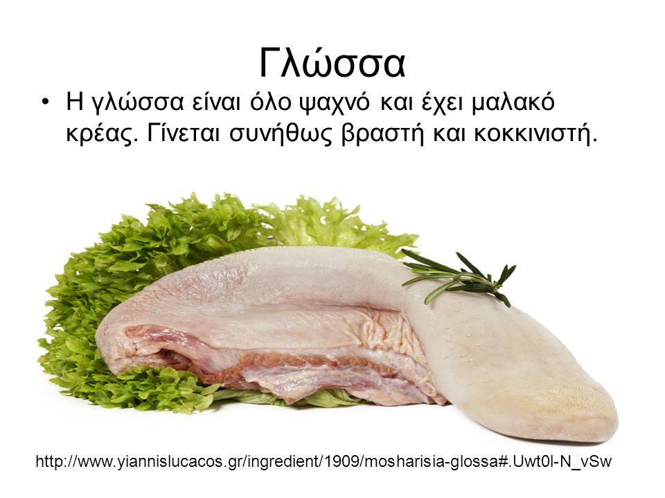 Γλώσσα Η γλώσσα είναι όλο ψαχνό και έχει μαλακό κρέας. Γίνεται συνήθως βραστή και κοκκινιστή.