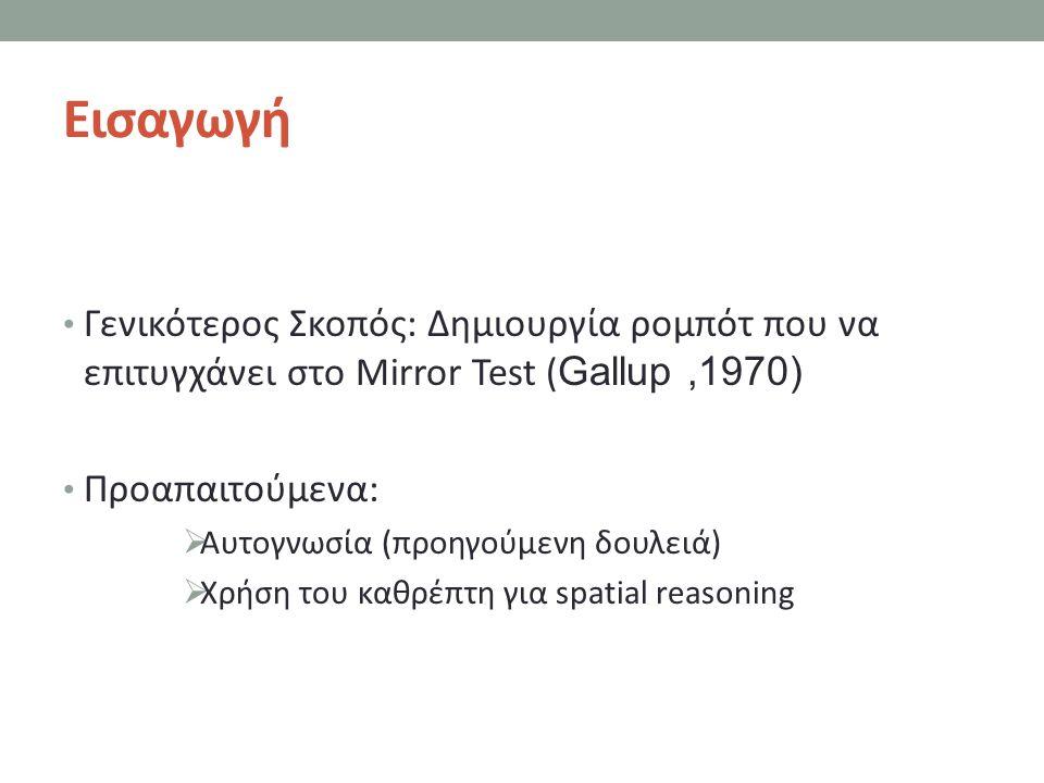 Εισαγωγή Γενικότερος Σκοπός: Δημιουργία ρομπότ που να επιτυγχάνει στο Mirror Test (Gallup ,1970) Προαπαιτούμενα: