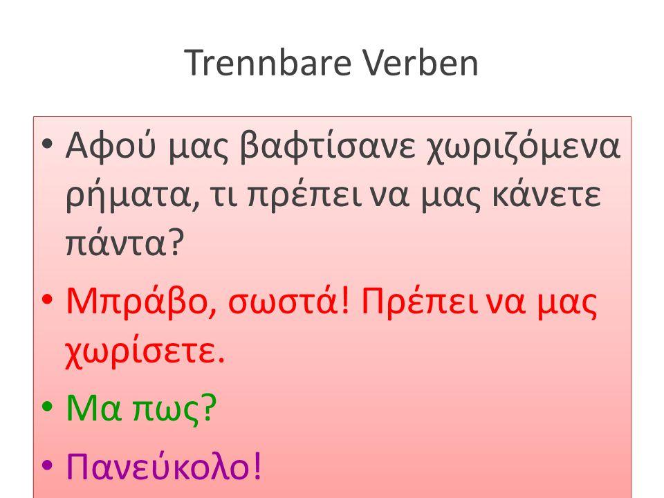 Trennbare Verben Αφού μας βαφτίσανε χωριζόμενα ρήματα, τι πρέπει να μας κάνετε πάντα Μπράβο, σωστά! Πρέπει να μας χωρίσετε.