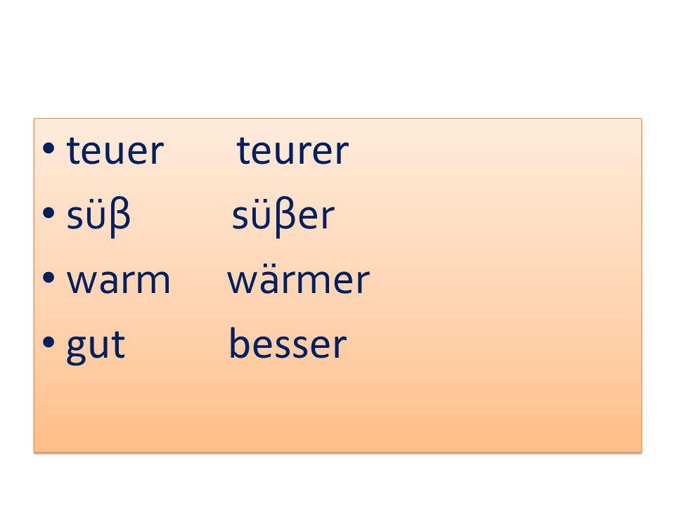 teuer teurer süβ süβer warm wärmer gut besser