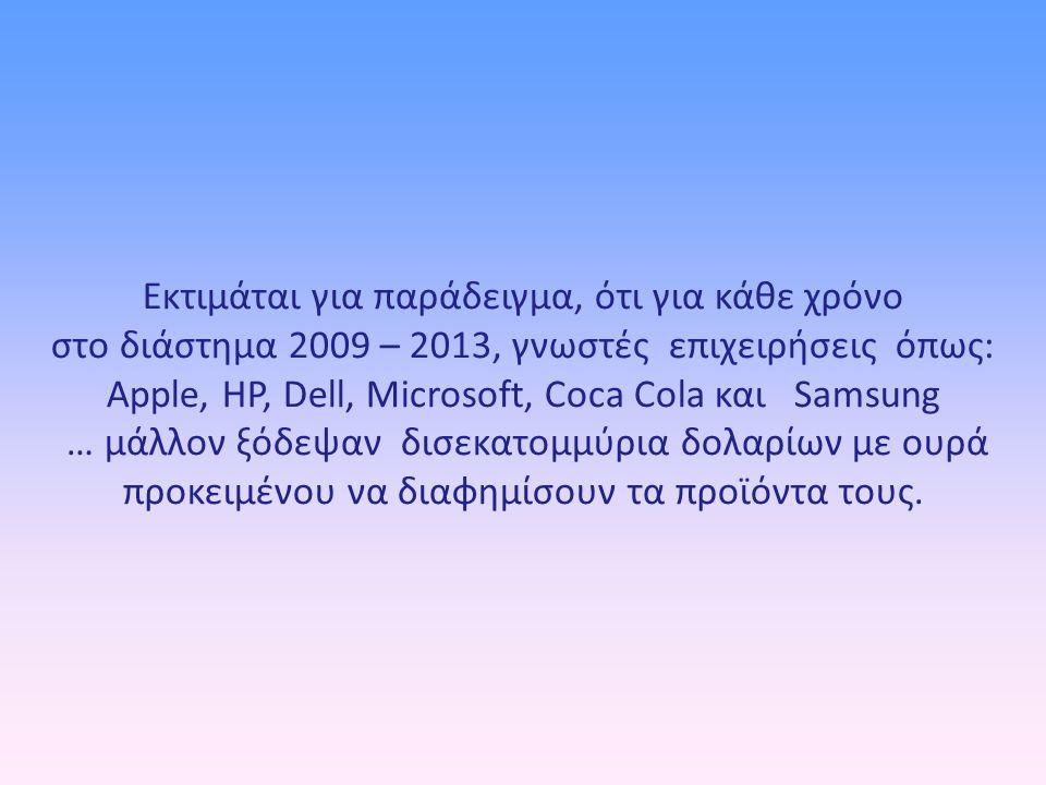 Εκτιμάται για παράδειγμα, ότι για κάθε χρόνο στο διάστημα 2009 – 2013, γνωστές επιχειρήσεις όπως: Apple, HP, Dell, Microsoft, Coca Cola και Samsung … μάλλον ξόδεψαν δισεκατομμύρια δολαρίων με ουρά προκειμένου να διαφημίσουν τα προϊόντα τους.