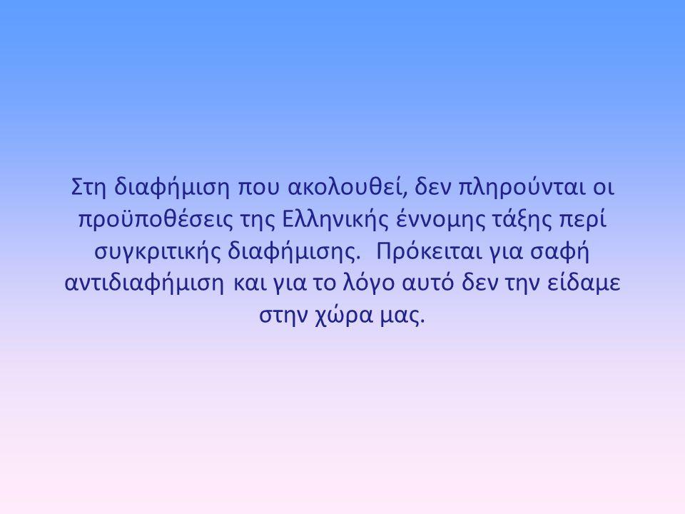 Στη διαφήμιση που ακολουθεί, δεν πληρούνται οι προϋποθέσεις της Ελληνικής έννομης τάξης περί συγκριτικής διαφήμισης. Πρόκειται για σαφή αντιδιαφήμιση και για το λόγο αυτό δεν την είδαμε στην χώρα μας.