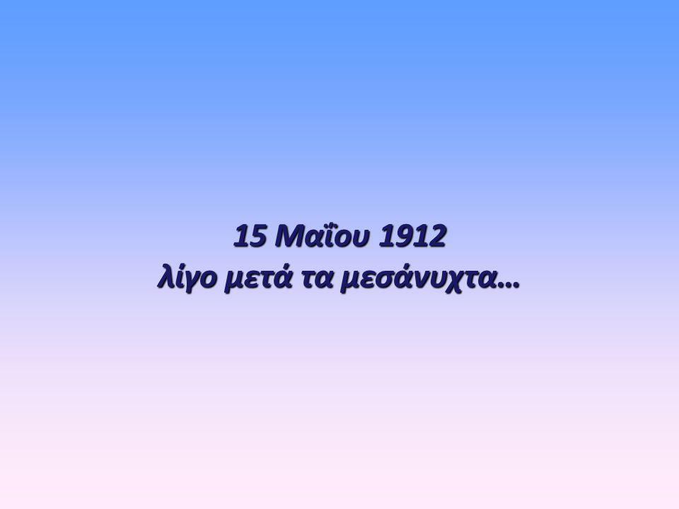 15 Μαΐου 1912 λίγο μετά τα μεσάνυχτα…