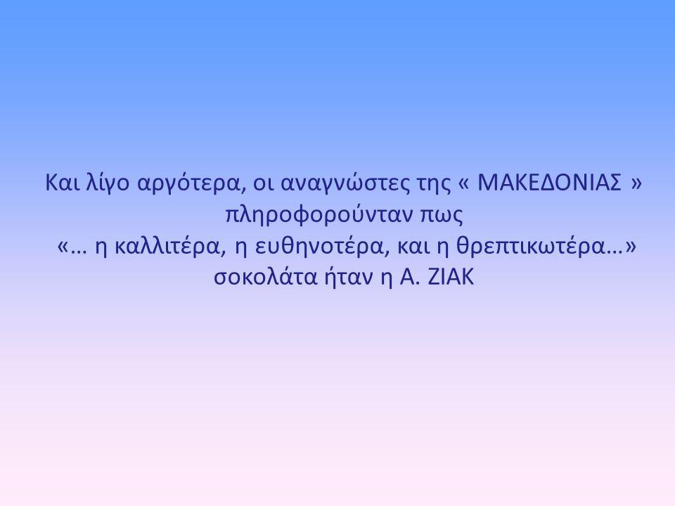 Και λίγο αργότερα, οι αναγνώστες της « ΜΑΚΕΔΟΝΙΑΣ » πληροφορούνταν πως «… η καλλιτέρα, η ευθηνοτέρα, και η θρεπτικωτέρα…» σοκολάτα ήταν η Α.