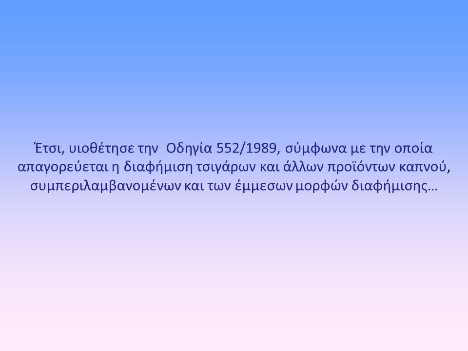 Έτσι, υιοθέτησε την Οδηγία 552/1989, σύμφωνα με την οποία απαγορεύεται η διαφήμιση τσιγάρων και άλλων προϊόντων καπνού, συμπεριλαμβανομένων και των έμμεσων μορφών διαφήμισης…