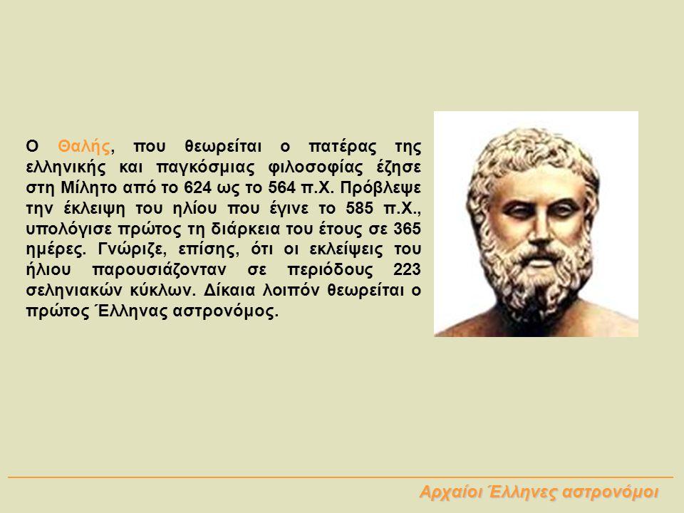 Ο Θαλής, που θεωρείται ο πατέρας της ελληνικής και παγκόσμιας φιλοσοφίας έζησε στη Μίλητο από το 624 ως το 564 π.Χ. Πρόβλεψε την έκλειψη του ηλίου που έγινε το 585 π.Χ., υπολόγισε πρώτος τη διάρκεια του έτους σε 365 ημέρες. Γνώριζε, επίσης, ότι οι εκλείψεις του ήλιου παρουσιάζονταν σε περιόδους 223 σεληνιακών κύκλων. Δίκαια λοιπόν θεωρείται ο πρώτος Έλληνας αστρονόμος.