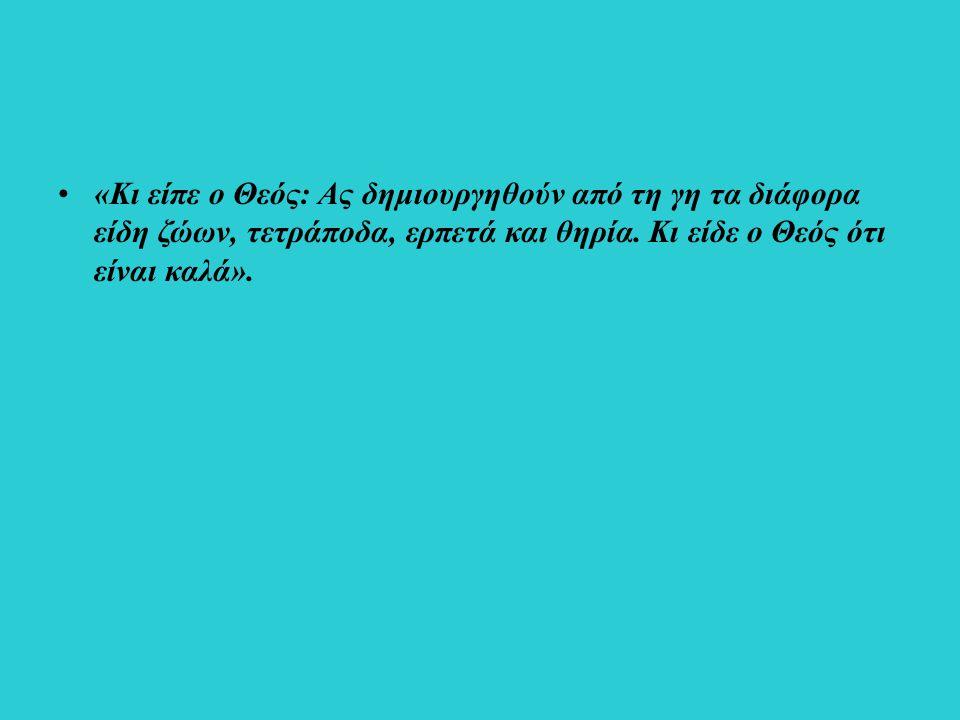 «Κι είπε ο Θεός: Ας δημιουργηθούν από τη γη τα διάφορα είδη ζώων, τετράποδα, ερπετά και θηρία.