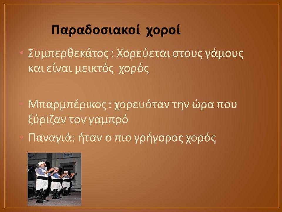Παραδοσιακοί χοροί Συμπερθεκάτος : Χορεύεται στους γάμους και είναι μεικτός χορός. Μπαρμπέρικος : χορευόταν την ώρα που ξύριζαν τον γαμπρό.