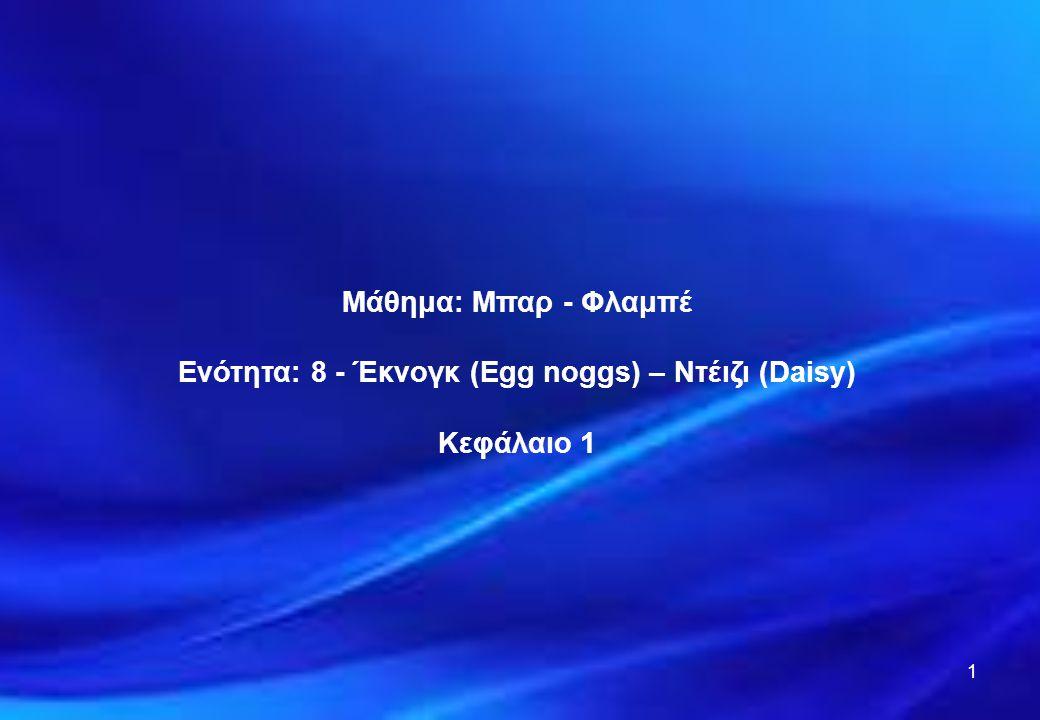 Ενότητα: 8 - Έκνογκ (Egg noggs) – Ντέιζι (Daisy)