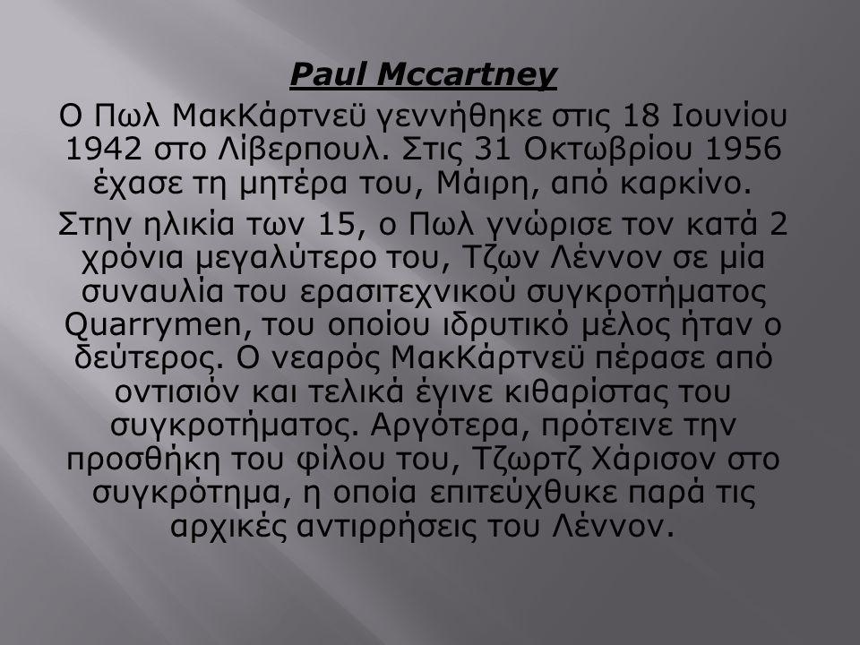 Paul Mccartney Ο Πωλ ΜακΚάρτνεϋ γεννήθηκε στις 18 Ιουνίου 1942 στο Λίβερπουλ. Στις 31 Οκτωβρίου 1956 έχασε τη μητέρα του, Μάιρη, από καρκίνο.
