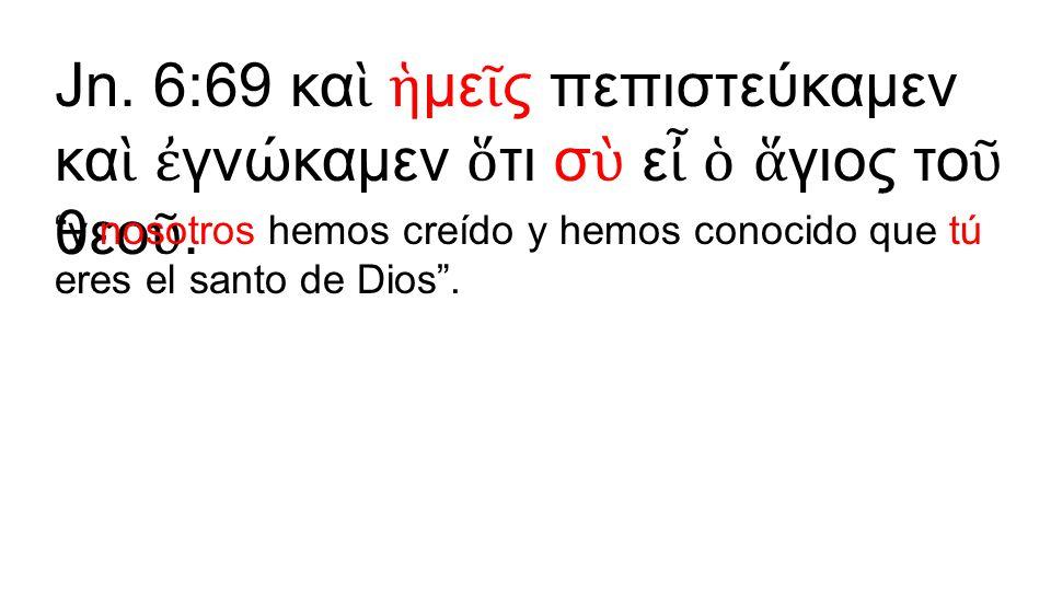 Jn. 6:69 καὶ ἡμεῖς πεπιστεύκαμεν καὶ ἐγνώκαμεν ὅτι σὺ εἶ ὁ ἅγιος τοῦ θεοῦ.